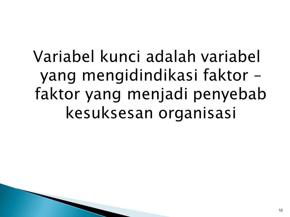 Variabel kunci adalah variabel yang mengidindikasi faktor – faktor yang menjadi penyebab kesuksesan organisasi 10