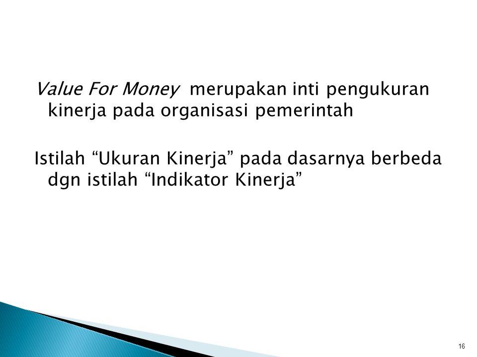 """Value For Money merupakan inti pengukuran kinerja pada organisasi pemerintah Istilah """"Ukuran Kinerja"""" pada dasarnya berbeda dgn istilah """"Indikator Kin"""