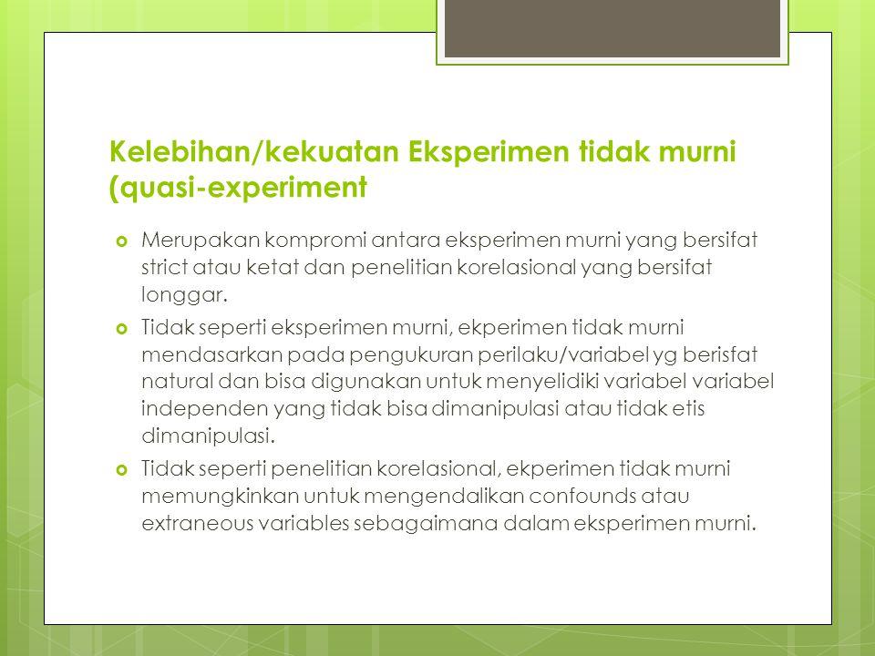 Kelebihan/kekuatan Eksperimen tidak murni (quasi-experiment  Merupakan kompromi antara eksperimen murni yang bersifat strict atau ketat dan penelitian korelasional yang bersifat longgar.