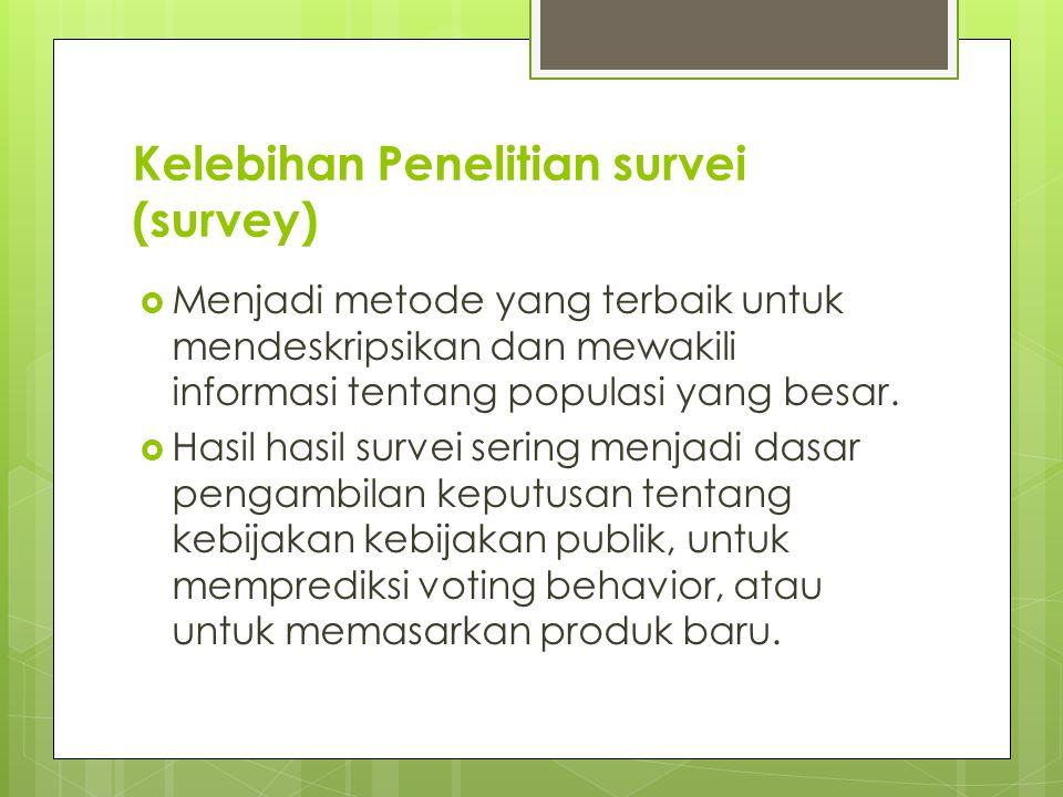 Kelebihan Penelitian survei (survey)  Menjadi metode yang terbaik untuk mendeskripsikan dan mewakili informasi tentang populasi yang besar.  Hasil h