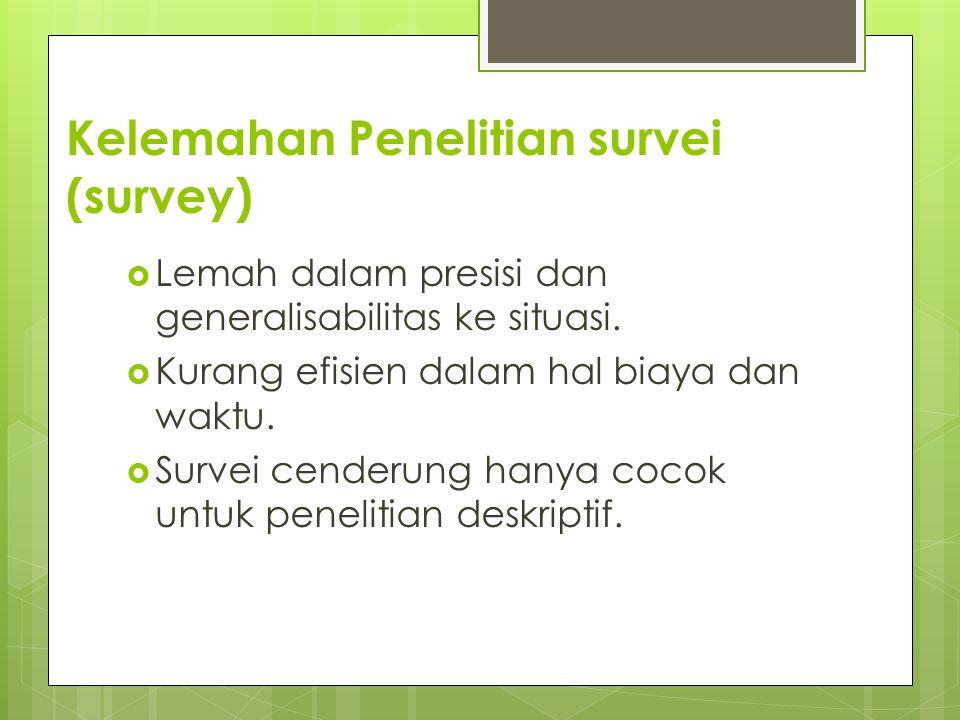Kelemahan Penelitian survei (survey)  Lemah dalam presisi dan generalisabilitas ke situasi.