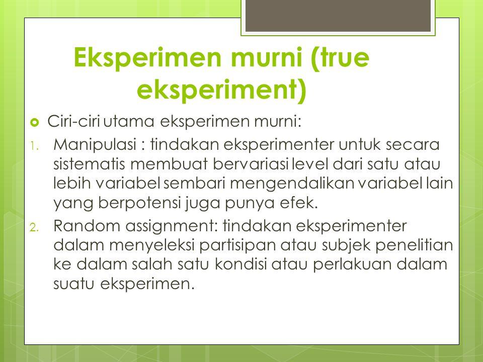 Eksperimen murni (true eksperiment)  Ciri-ciri utama eksperimen murni: 1. Manipulasi : tindakan eksperimenter untuk secara sistematis membuat bervari