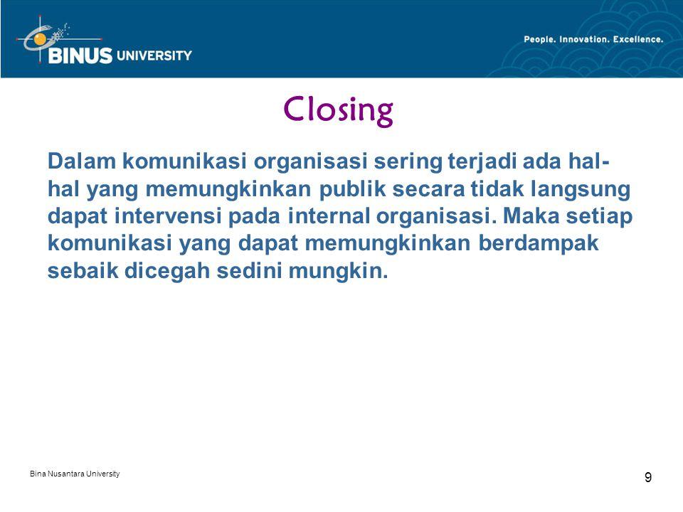 Bina Nusantara University 9 Closing Dalam komunikasi organisasi sering terjadi ada hal- hal yang memungkinkan publik secara tidak langsung dapat intervensi pada internal organisasi.