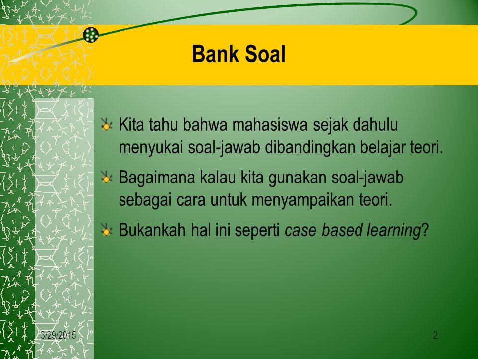 3/29/20152 Bank Soal Kita tahu bahwa mahasiswa sejak dahulu menyukai soal-jawab dibandingkan belajar teori. Bagaimana kalau kita gunakan soal-jawab se