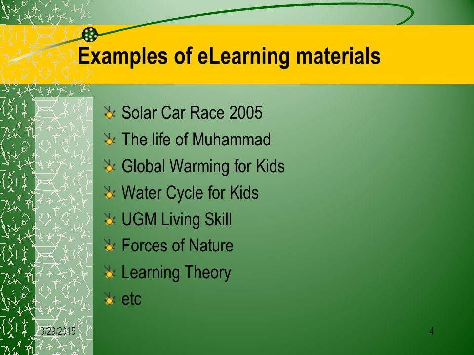 4 Examples of eLearning materials Solar Car Race 2005 The life of Muhammad Global Warming for Kids Water Cycle for Kids UGM Living Skill Forces of Nature Learning Theory etc