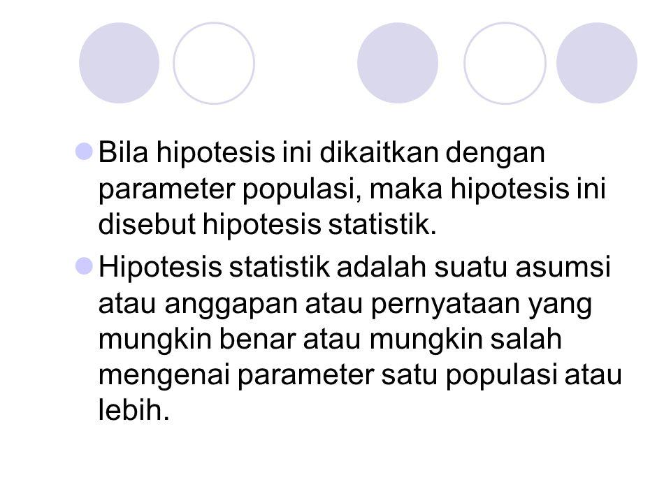 Bila hipotesis ini dikaitkan dengan parameter populasi, maka hipotesis ini disebut hipotesis statistik. Hipotesis statistik adalah suatu asumsi atau a