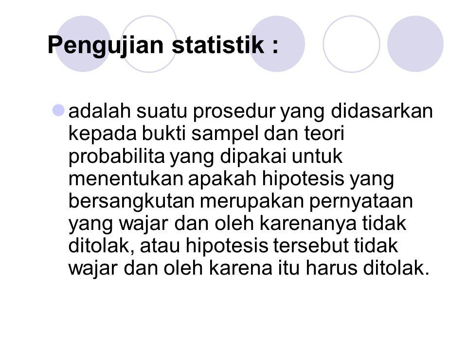 Pengujian statistik : adalah suatu prosedur yang didasarkan kepada bukti sampel dan teori probabilita yang dipakai untuk menentukan apakah hipotesis y