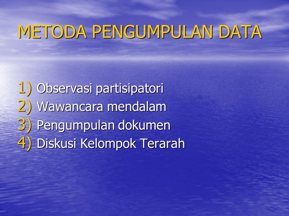 METODA PENGUMPULAN DATA 1) Observasi partisipatori 2) Wawancara mendalam 3) Pengumpulan dokumen 4) Diskusi Kelompok Terarah