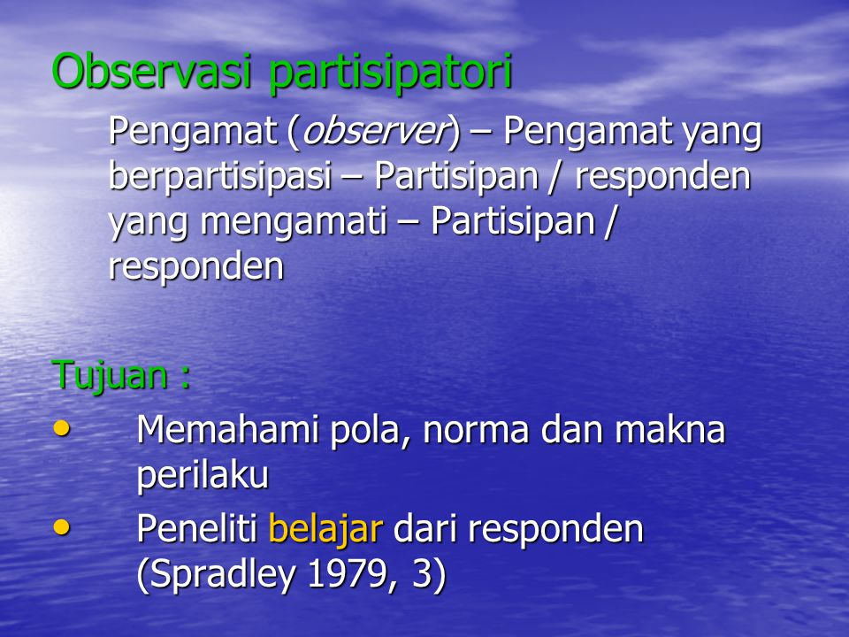 Observasi partisipatori Pengamat (observer) – Pengamat yang berpartisipasi – Partisipan / responden yang mengamati – Partisipan / responden Tujuan : M