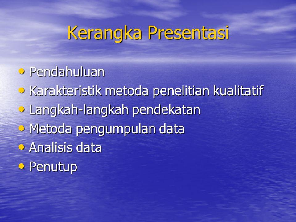 Kerangka Presentasi Pendahuluan Pendahuluan Karakteristik metoda penelitian kualitatif Karakteristik metoda penelitian kualitatif Langkah-langkah pend