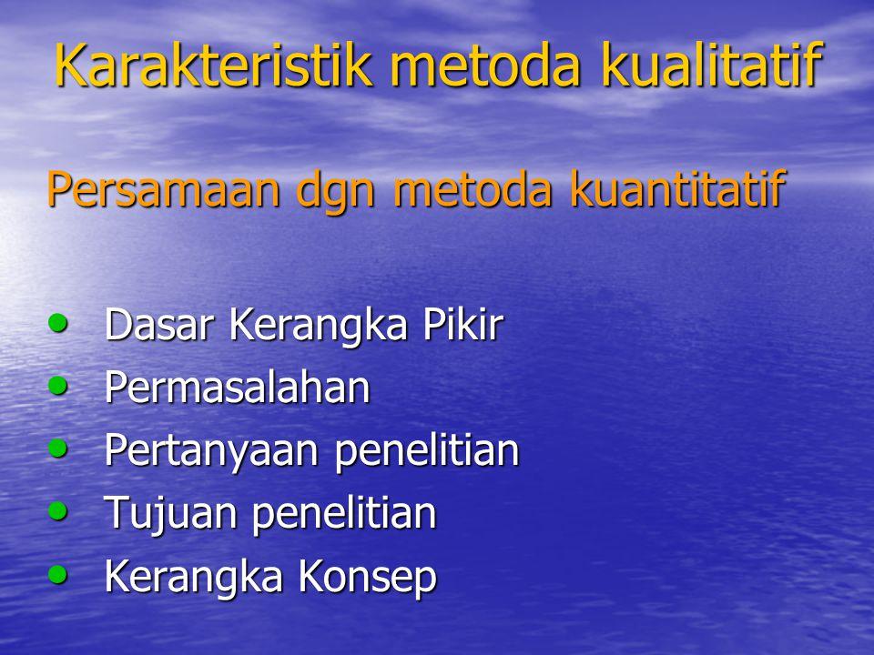 Karakteristik metoda kualitatif Persamaan dgn metoda kuantitatif 6.