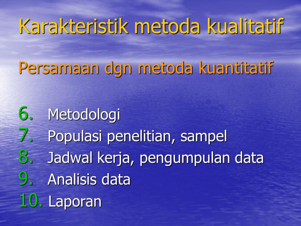 Perbedaan dgn metoda kuantitatif Paradigma dasar: Paradigma dasar: –Metoda kuantitatif : paradigma positivism (fakta-fakta benar dan dapat diukur) –Metoda kualitatif : paradigma interpretivism (socially constructed, kompleks, dan selalu berubah) Tujuan penelitian, peran peneliti Tujuan penelitian, peran peneliti