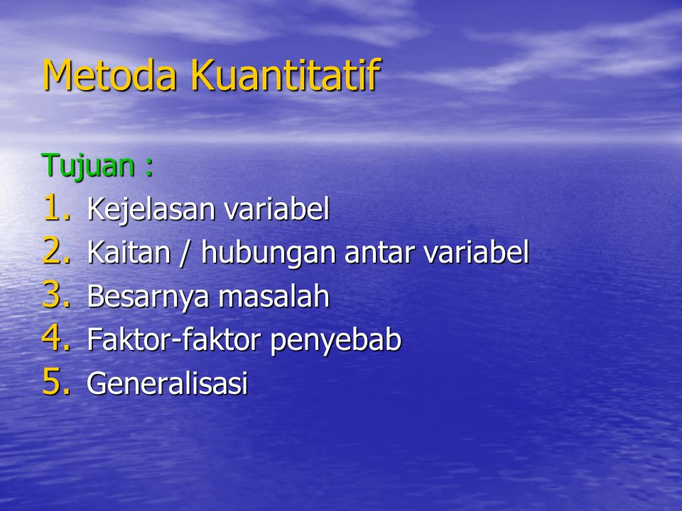 Metoda Kuantitatif Tujuan : 1. Kejelasan variabel 2. Kaitan / hubungan antar variabel 3. Besarnya masalah 4. Faktor-faktor penyebab 5. Generalisasi