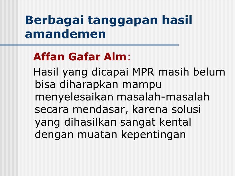 Berbagai tanggapan hasil amandemen Affan Gafar Alm: Hasil yang dicapai MPR masih belum bisa diharapkan mampu menyelesaikan masalah-masalah secara mend