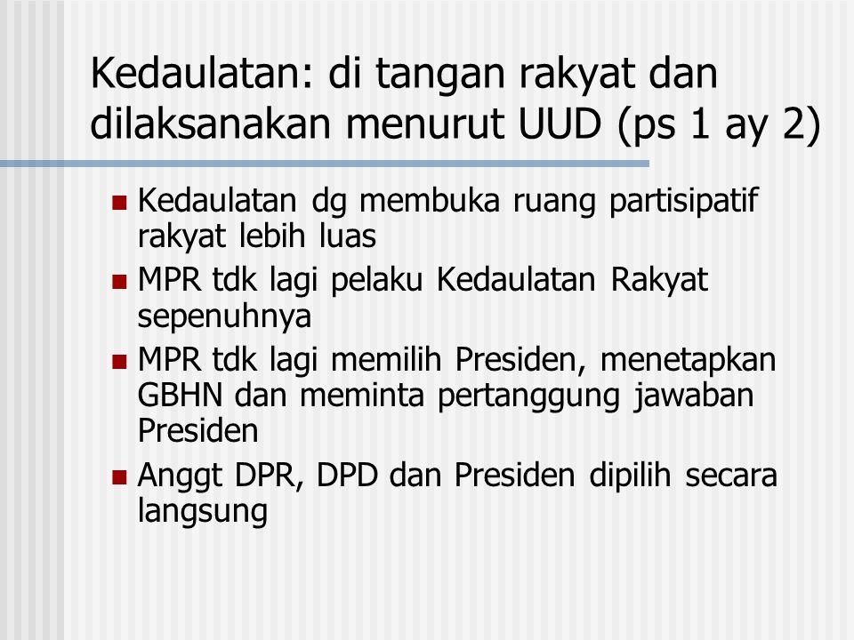 Kedaulatan: di tangan rakyat dan dilaksanakan menurut UUD (ps 1 ay 2) Kedaulatan dg membuka ruang partisipatif rakyat lebih luas MPR tdk lagi pelaku K