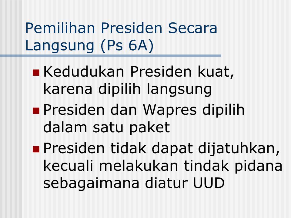 Pemilihan Presiden Secara Langsung (Ps 6A) Kedudukan Presiden kuat, karena dipilih langsung Presiden dan Wapres dipilih dalam satu paket Presiden tida