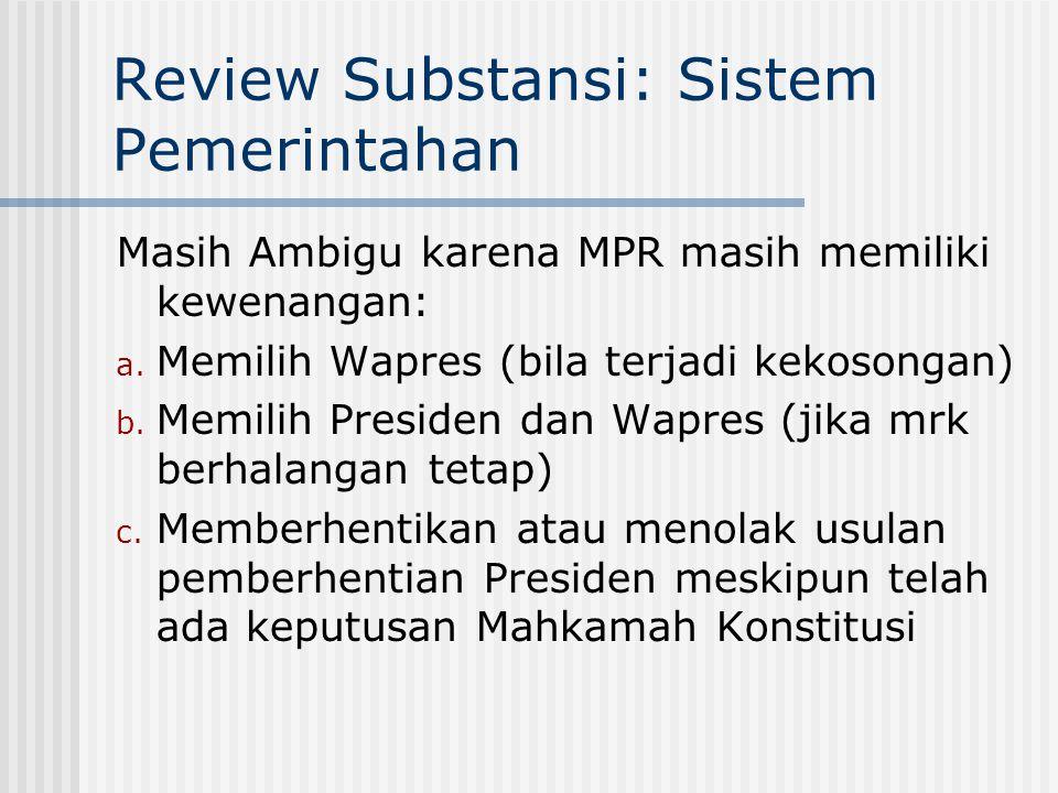 Review Substansi: Sistem Pemerintahan Masih Ambigu karena MPR masih memiliki kewenangan: a. Memilih Wapres (bila terjadi kekosongan) b. Memilih Presid