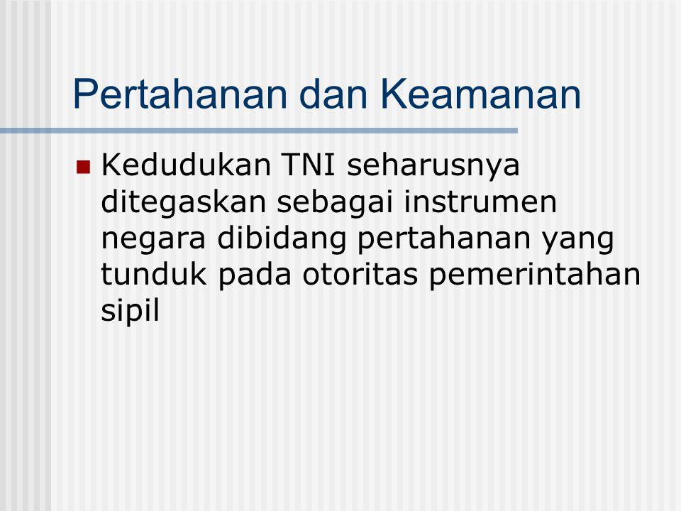 Pertahanan dan Keamanan Kedudukan TNI seharusnya ditegaskan sebagai instrumen negara dibidang pertahanan yang tunduk pada otoritas pemerintahan sipil