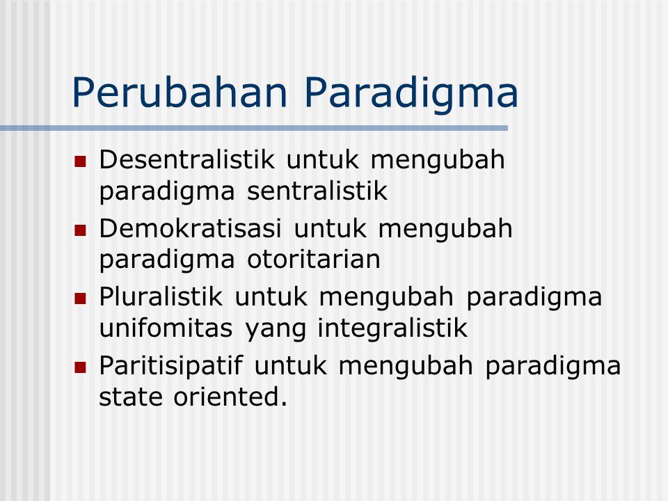 Perubahan Paradigma Desentralistik untuk mengubah paradigma sentralistik Demokratisasi untuk mengubah paradigma otoritarian Pluralistik untuk mengubah
