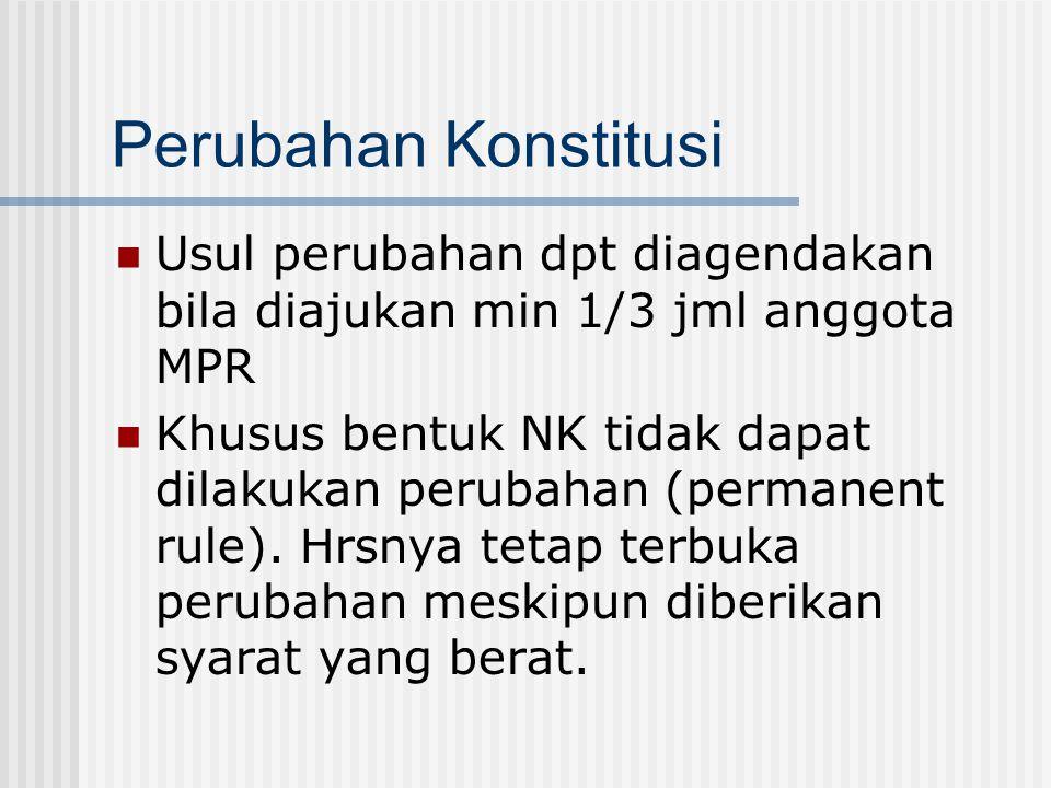 Perubahan Konstitusi Usul perubahan dpt diagendakan bila diajukan min 1/3 jml anggota MPR Khusus bentuk NK tidak dapat dilakukan perubahan (permanent