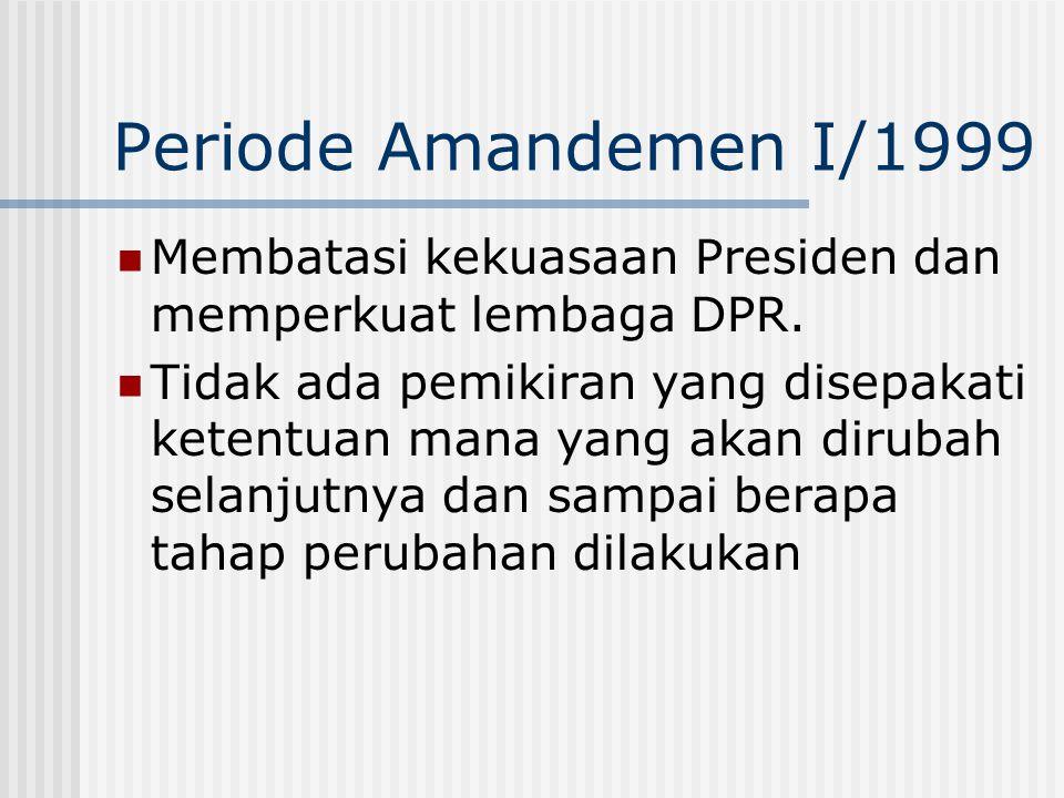 Periode Amandemen I/1999 Membatasi kekuasaan Presiden dan memperkuat lembaga DPR. Tidak ada pemikiran yang disepakati ketentuan mana yang akan dirubah