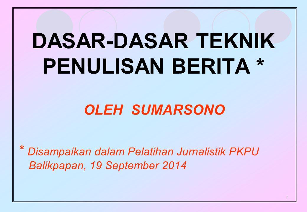 1 DASAR-DASAR TEKNIK PENULISAN BERITA * OLEH SUMARSONO * Disampaikan dalam Pelatihan Jurnalistik PKPU Balikpapan, 19 September 2014