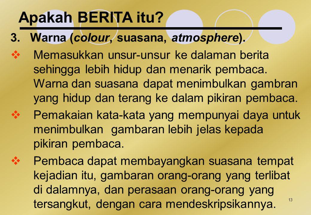 13 Apakah BERITA itu? 3.Warna (colour, suasana, atmosphere).  Memasukkan unsur-unsur ke dalaman berita sehingga lebih hidup dan menarik pembaca. Warn