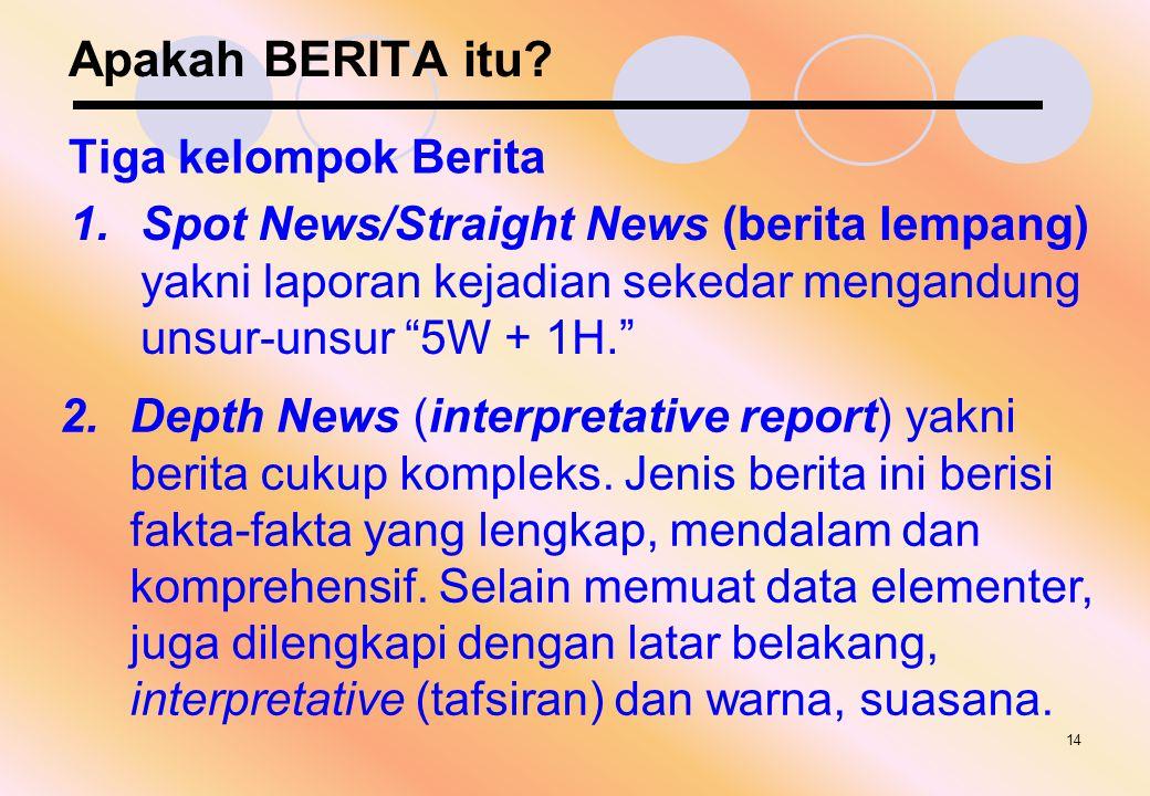 """14 Apakah BERITA itu? Tiga kelompok Berita 1.Spot News/Straight News (berita lempang) yakni laporan kejadian sekedar mengandung unsur-unsur """"5W + 1H."""""""