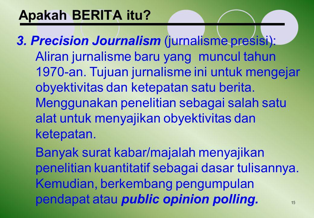 15 Apakah BERITA itu? 3. Precision Journalism (jurnalisme presisi): Aliran jurnalisme baru yang muncul tahun 1970-an. Tujuan jurnalisme ini untuk meng