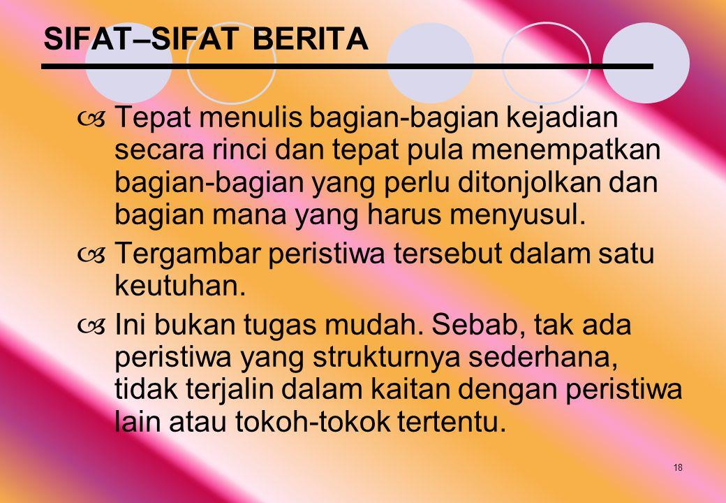 18 SIFAT–SIFAT BERITA  Tepat menulis bagian-bagian kejadian secara rinci dan tepat pula menempatkan bagian-bagian yang perlu ditonjolkan dan bagian m