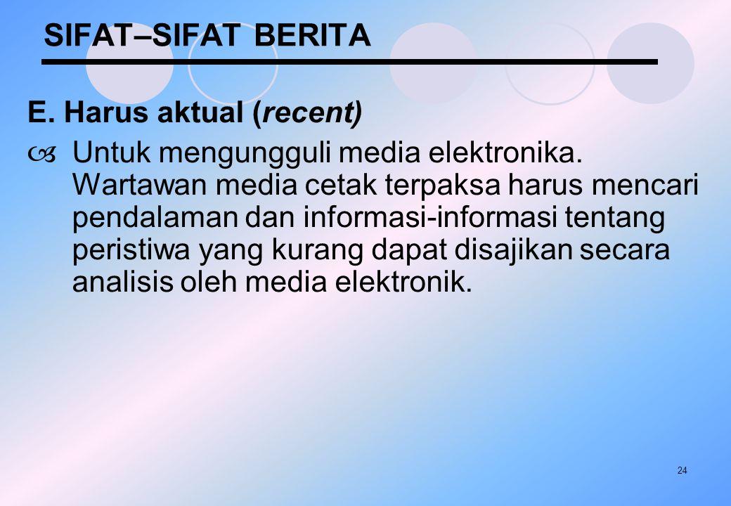 24 SIFAT–SIFAT BERITA E. Harus aktual (recent)  Untuk mengungguli media elektronika. Wartawan media cetak terpaksa harus mencari pendalaman dan infor
