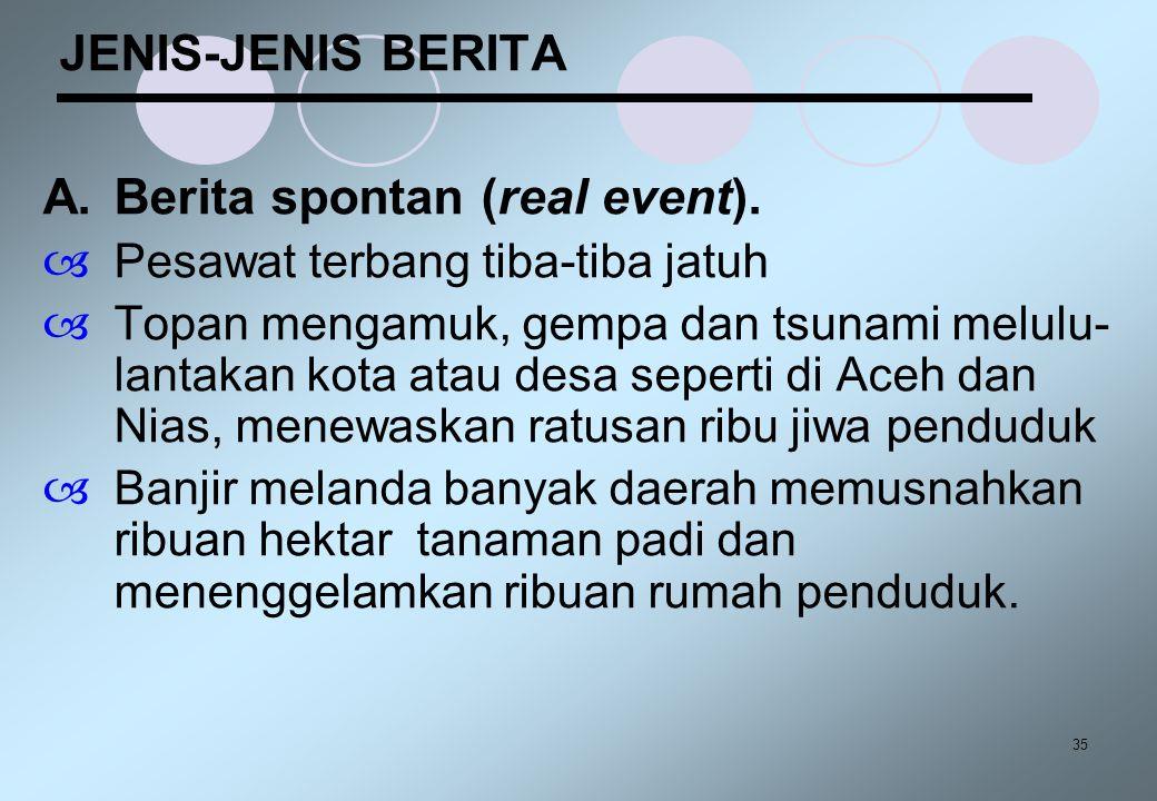 35 JENIS-JENIS BERITA A.Berita spontan (real event).  Pesawat terbang tiba-tiba jatuh  Topan mengamuk, gempa dan tsunami melulu- lantakan kota atau