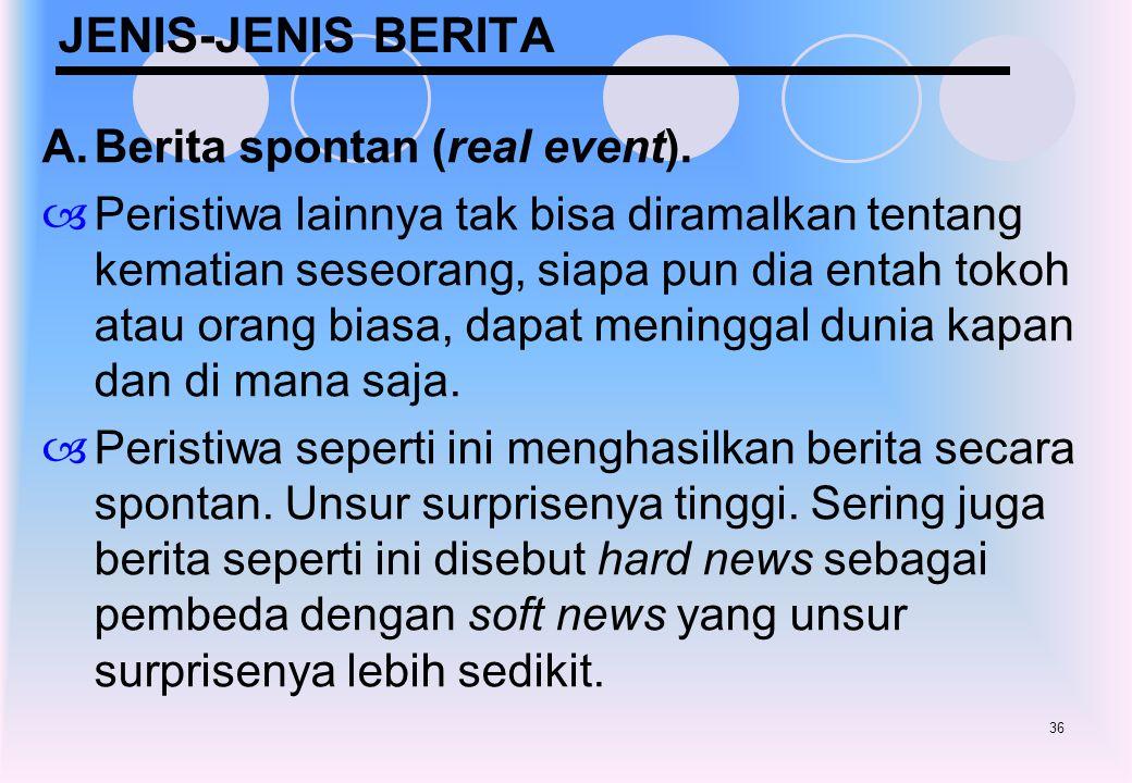 36 JENIS-JENIS BERITA A.Berita spontan (real event).  Peristiwa lainnya tak bisa diramalkan tentang kematian seseorang, siapa pun dia entah tokoh ata