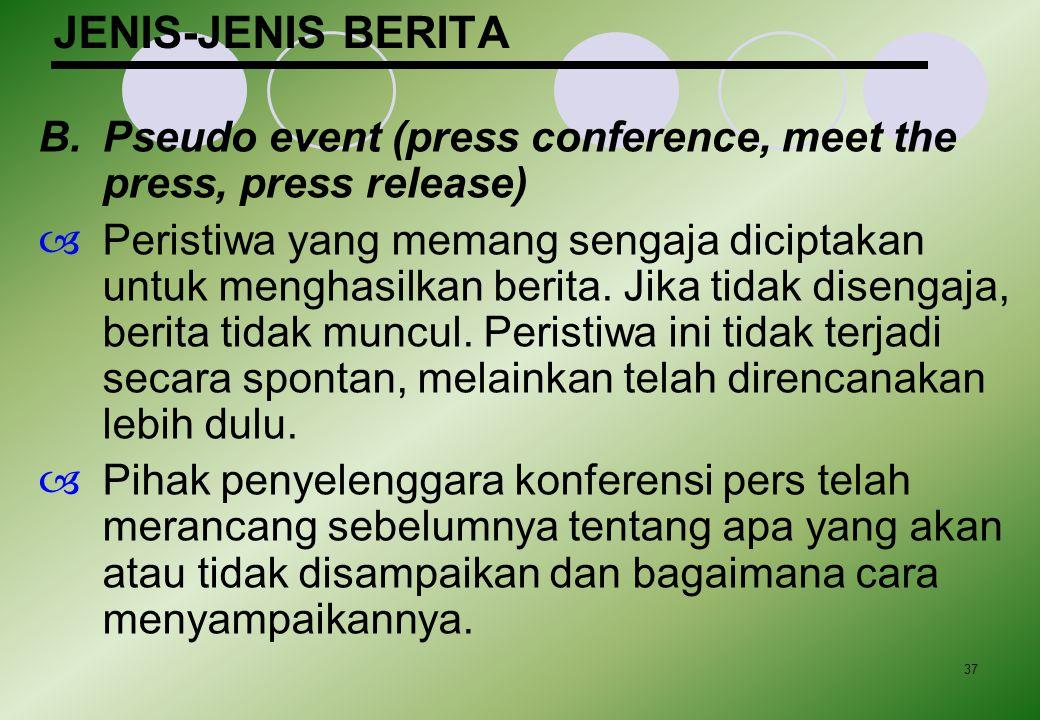 37 JENIS-JENIS BERITA B.Pseudo event (press conference, meet the press, press release)  Peristiwa yang memang sengaja diciptakan untuk menghasilkan b