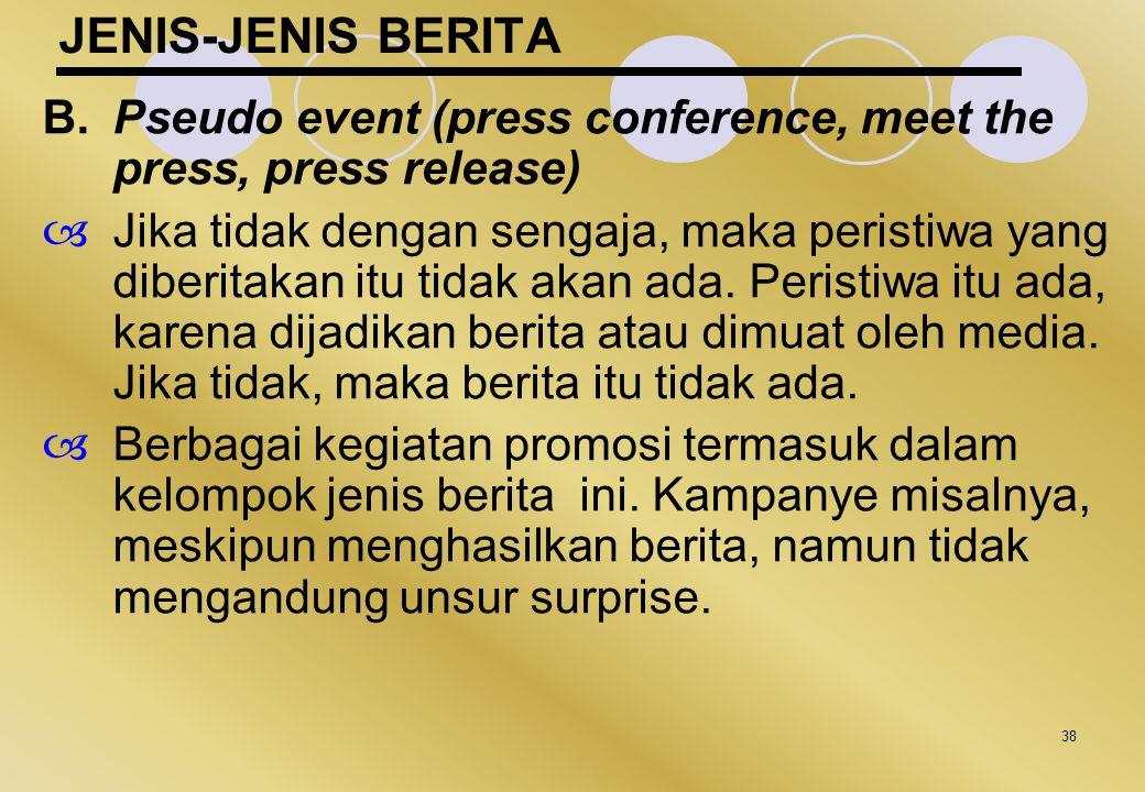 38 JENIS-JENIS BERITA B.Pseudo event (press conference, meet the press, press release)  Jika tidak dengan sengaja, maka peristiwa yang diberitakan it