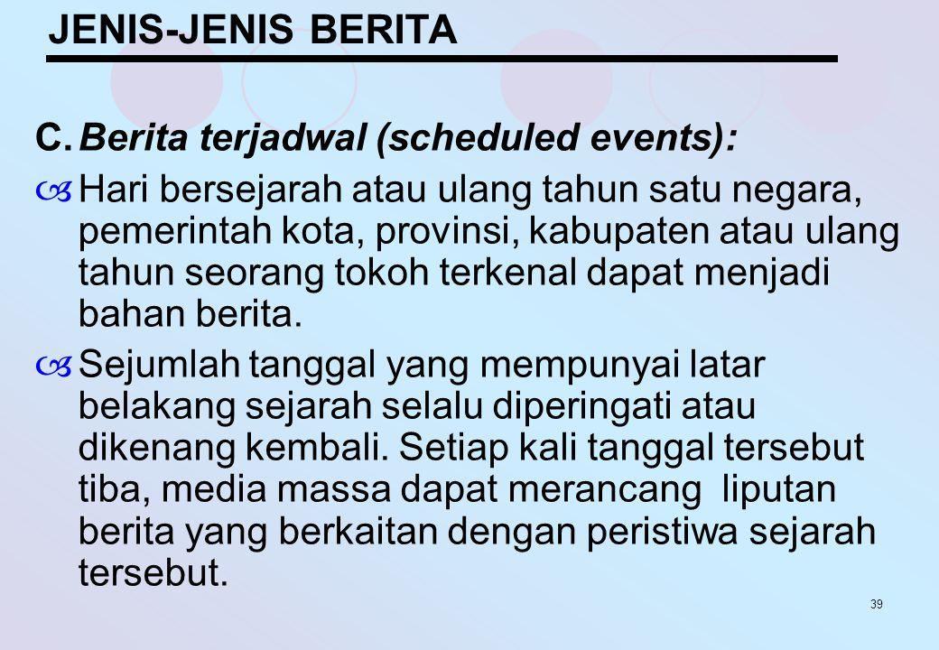 39 JENIS-JENIS BERITA C.Berita terjadwal (scheduled events):  Hari bersejarah atau ulang tahun satu negara, pemerintah kota, provinsi, kabupaten atau