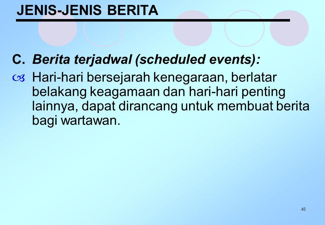 40 JENIS-JENIS BERITA C.Berita terjadwal (scheduled events):  Hari-hari bersejarah kenegaraan, berlatar belakang keagamaan dan hari-hari penting lain