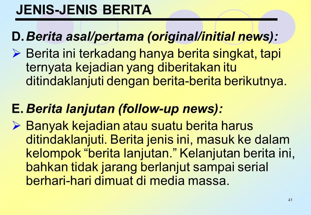 41 JENIS-JENIS BERITA D.Berita asal/pertama (original/initial news):  Berita ini terkadang hanya berita singkat, tapi ternyata kejadian yang diberita