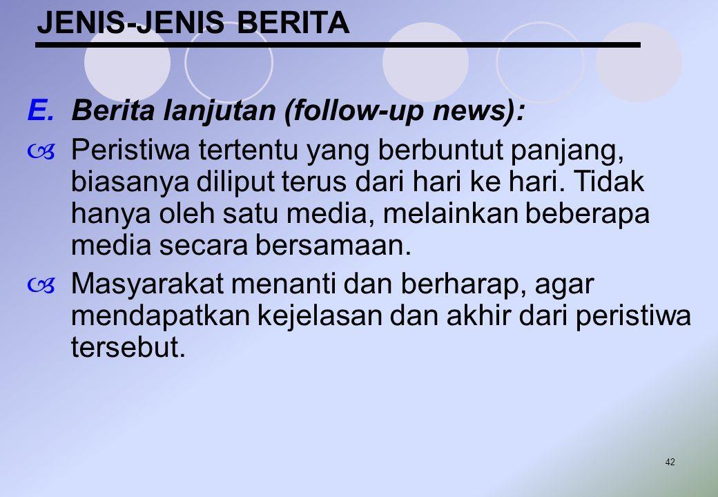42 JENIS-JENIS BERITA E.Berita lanjutan (follow-up news):  Peristiwa tertentu yang berbuntut panjang, biasanya diliput terus dari hari ke hari. Tidak