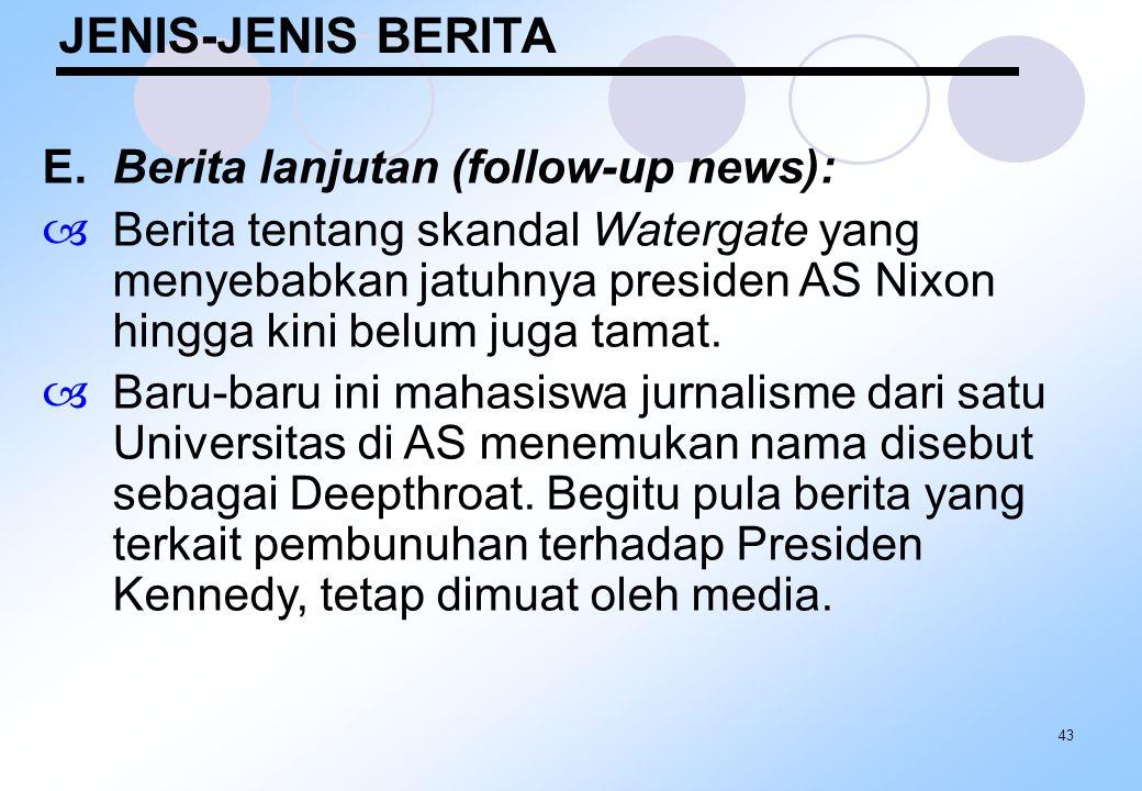 43 JENIS-JENIS BERITA E.Berita lanjutan (follow-up news):  Berita tentang skandal Watergate yang menyebabkan jatuhnya presiden AS Nixon hingga kini b