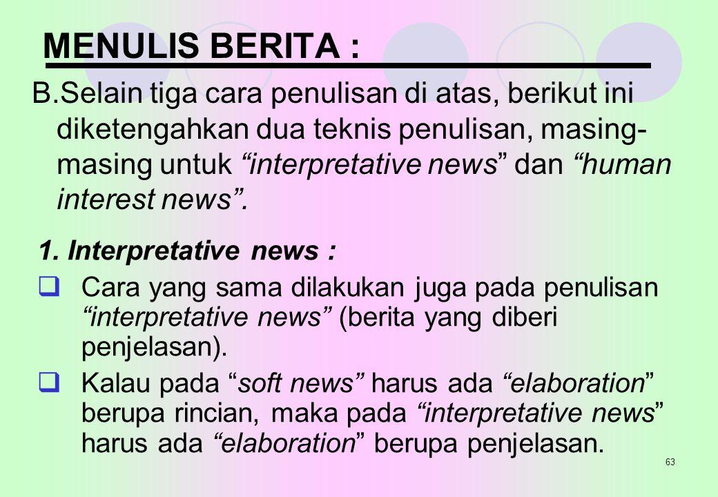 "63 MENULIS BERITA : B.Selain tiga cara penulisan di atas, berikut ini diketengahkan dua teknis penulisan, masing- masing untuk ""interpretative news"" d"
