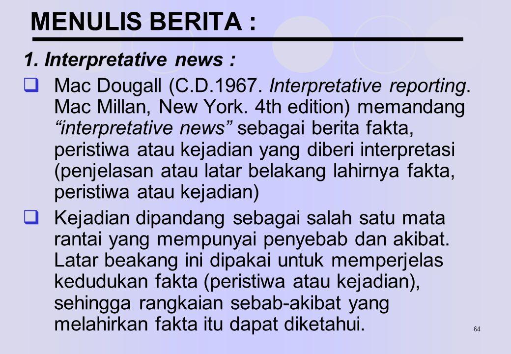 """64 MENULIS BERITA : 1. Interpretative news :  Mac Dougall (C.D.1967. Interpretative reporting. Mac Millan, New York. 4th edition) memandang """"interpre"""