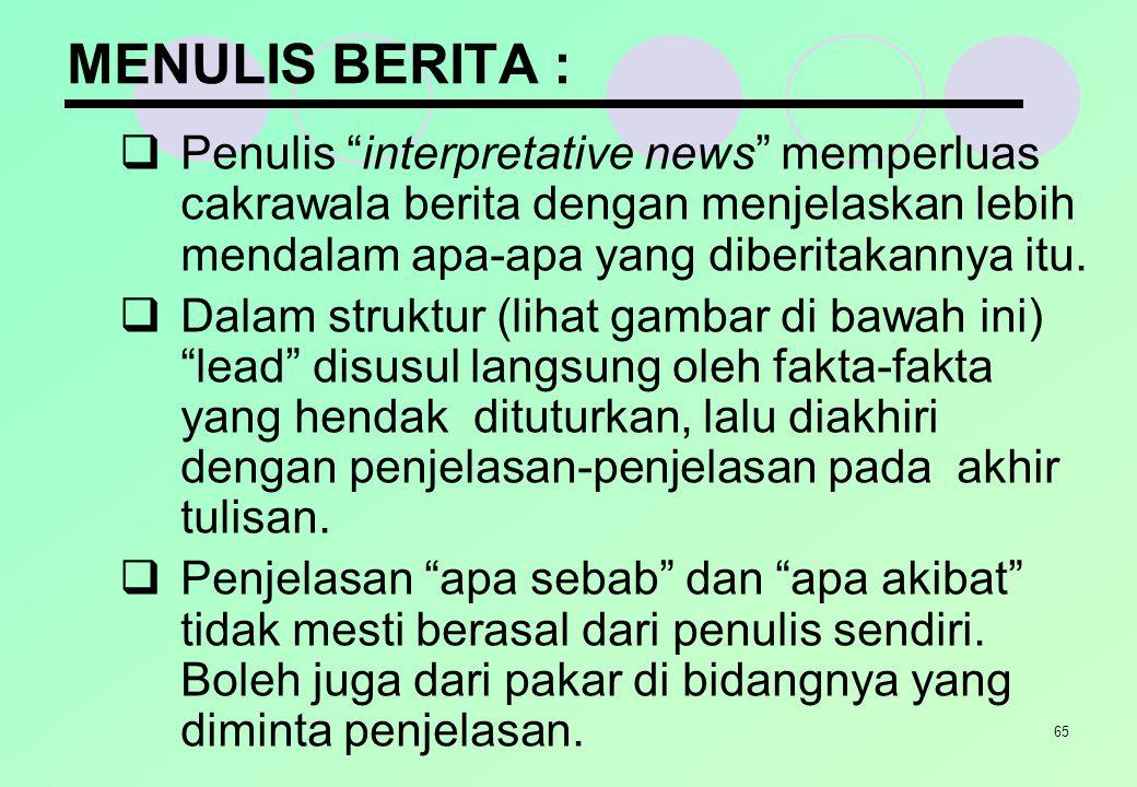 """65 MENULIS BERITA :  Penulis """"interpretative news"""" memperluas cakrawala berita dengan menjelaskan lebih mendalam apa-apa yang diberitakannya itu.  D"""