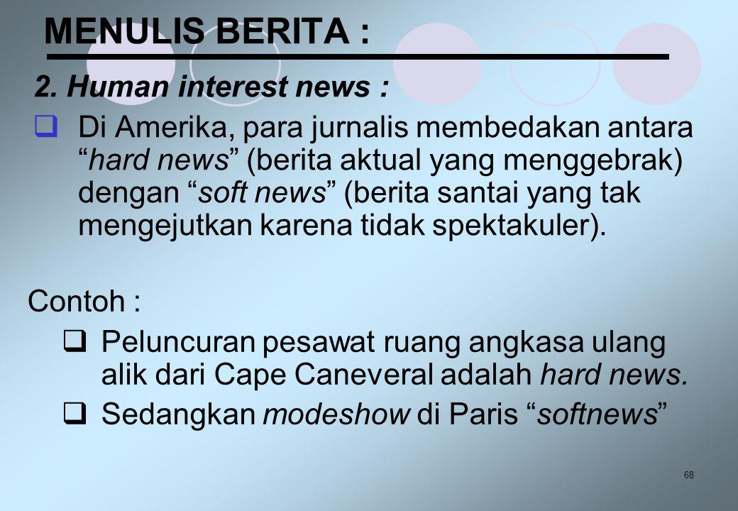 "68 MENULIS BERITA : 2. Human interest news :  Di Amerika, para jurnalis membedakan antara ""hard news"" (berita aktual yang menggebrak) dengan ""soft ne"