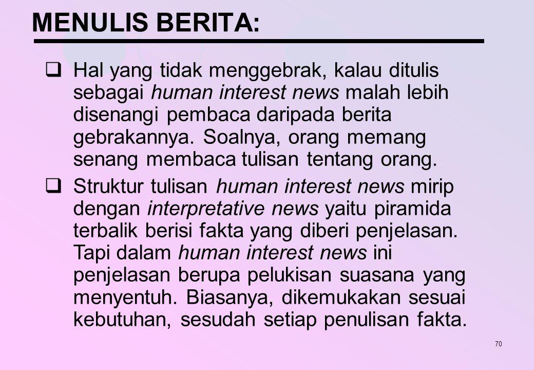 70 MENULIS BERITA:  Hal yang tidak menggebrak, kalau ditulis sebagai human interest news malah lebih disenangi pembaca daripada berita gebrakannya. S
