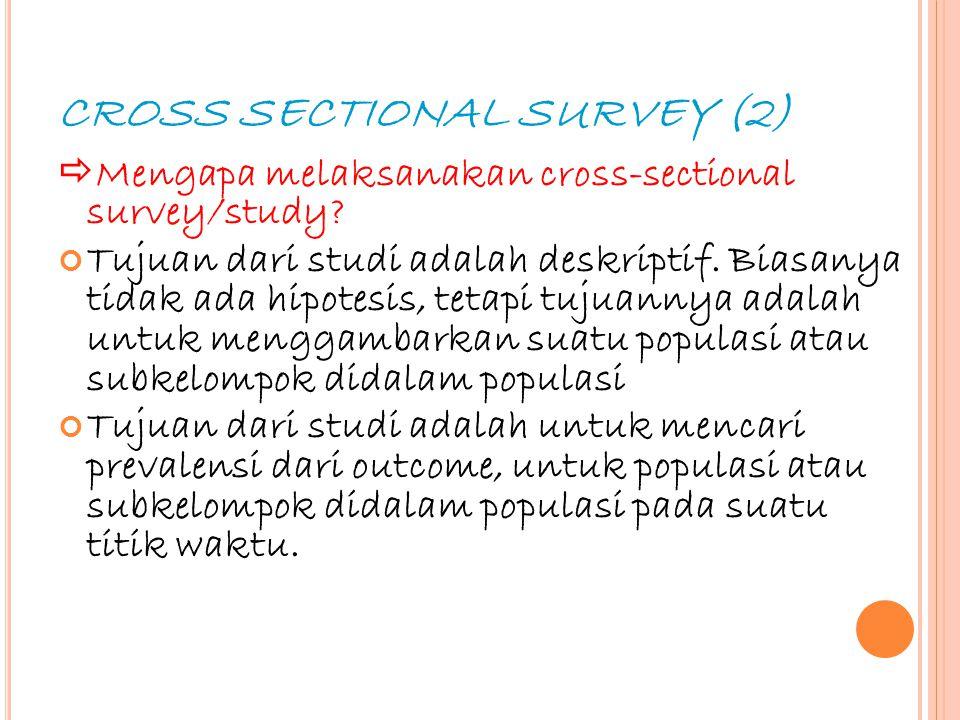 16 CROSS SECTIONAL SURVEY (2)  Mengapa melaksanakan cross-sectional survey/study? Tujuan dari studi adalah deskriptif. Biasanya tidak ada hipotesis,