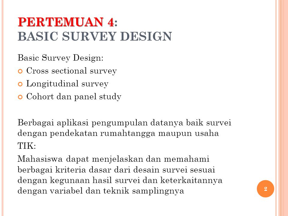 PERTEMUAN 4 PERTEMUAN 4: BASIC SURVEY DESIGN Basic Survey Design: Cross sectional survey Longitudinal survey Cohort dan panel study Berbagai aplikasi