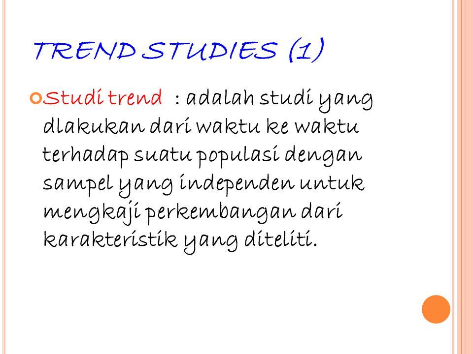 26 TREND STUDIES (1) Studi trend : adalah studi yang dlakukan dari waktu ke waktu terhadap suatu populasi dengan sampel yang independen untuk mengkaji