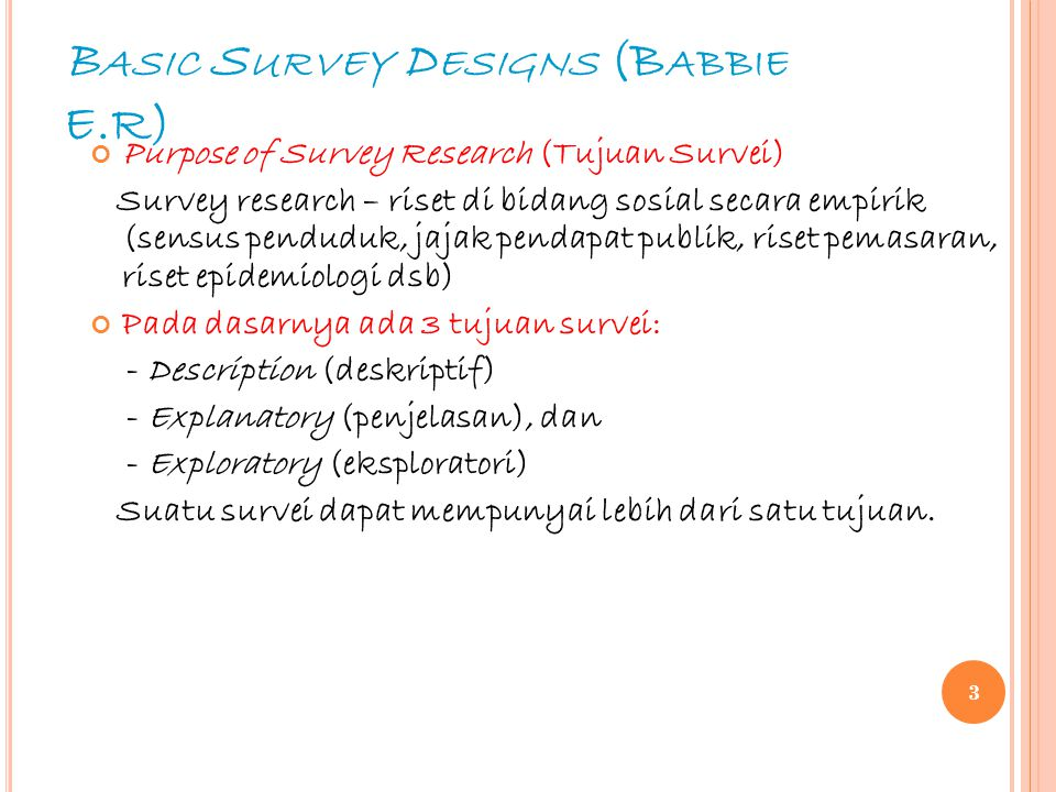 B ASIC S URVEY D ESIGNS (B ABBIE E.R) Purpose of Survey Research (Tujuan Survei) Survey research – riset di bidang sosial secara empirik (sensus pendu