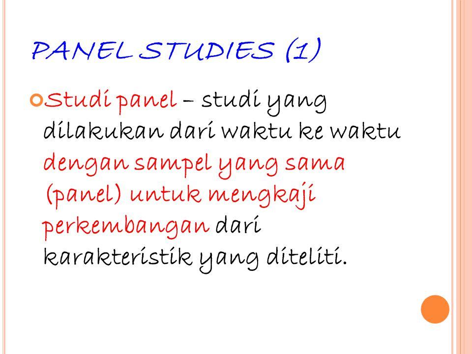 33 PANEL STUDIES (1) Studi panel – studi yang dilakukan dari waktu ke waktu dengan sampel yang sama (panel) untuk mengkaji perkembangan dari karakteri